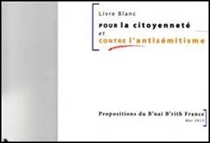 Le B'nai B'rith France lance son   « Livre Blanc Pour la Citoyenneté et Contre l'Antisémitisme Propositions du B'nai B'rith France »